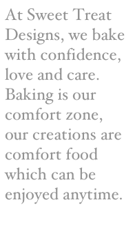 At Sweet Treat Designs, we bake with confidence, love and care. Baking is our comfort zone, our creations are comfort food which can be enjoyed anytime.